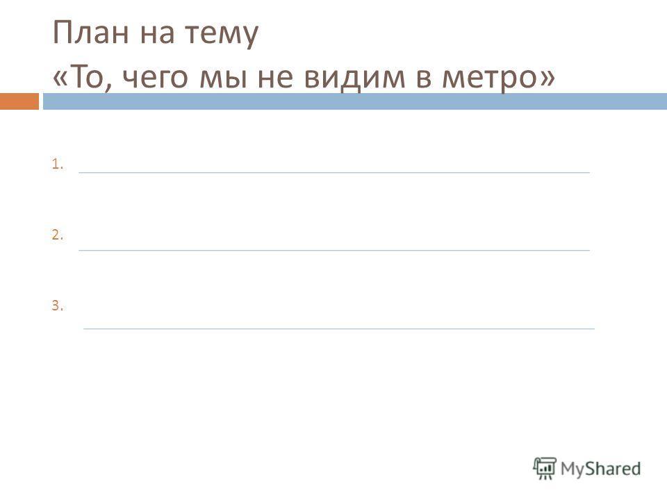 План на тему « То, чего мы не видим в метро » 1. 2. 3.