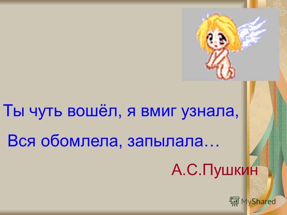 Ты чуть вошёл, я вмиг узнала, Вся обомлела, запылала… А.С.Пушкин