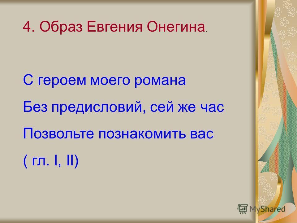 4. Образ Евгения Онегина. С героем моего романа Без предисловий, сей же час Позвольте познакомить вас ( гл. I, II)