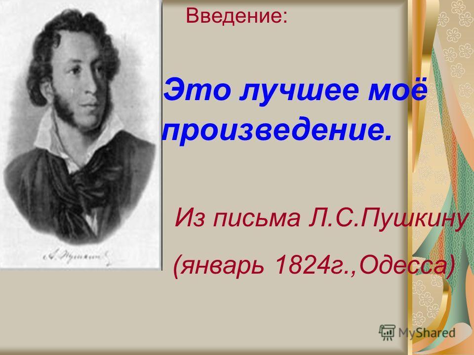 Введение: Это лучшее моё произведение. Из письма Л.С.Пушкину (январь 1824г.,Одесса)