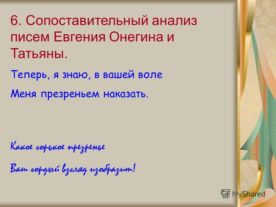 6. Сопоставительный анализ писем Евгения Онегина и Татьяны. Теперь, я знаю, в вашей воле Меня презреньем наказать. Какое горькое презренье Ваш гордый взгляд изобразит!