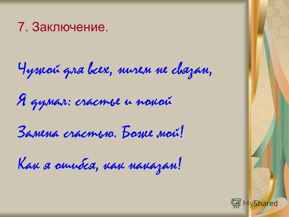 7. Заключение. Чужой для всех, ничем не связан, Я думал: счастье и покой Замена счастью. Боже мой! Как я ошибся, как наказан!