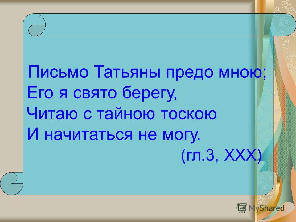 Письмо Татьяны предо мною; Его я свято берегу, Читаю с тайною тоскою И начитаться не могу. (гл.3, XXX)