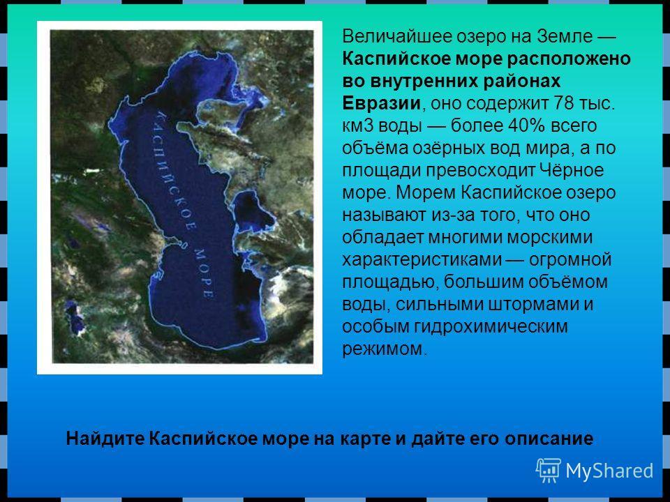 Величайшее озеро на Земле Каспийское море расположено во внутренних районах Евразии, оно содержит 78 тыс. км 3 воды более 40% всего объёма озёрных вод мира, а по площади превосходит Чёрное море. Морем Каспийское озеро называют из-за того, что оно обл