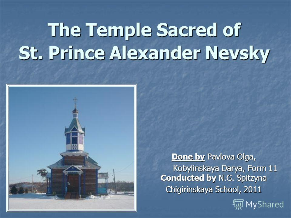 The Temple Sacred of St. Prince Alexander Nevsky Done by Pavlova Olga, Kobylinskaya Darya, Form 11 Conducted by N.G. Spitzyna Kobylinskaya Darya, Form 11 Conducted by N.G. Spitzyna Chigirinskaya School, 2011