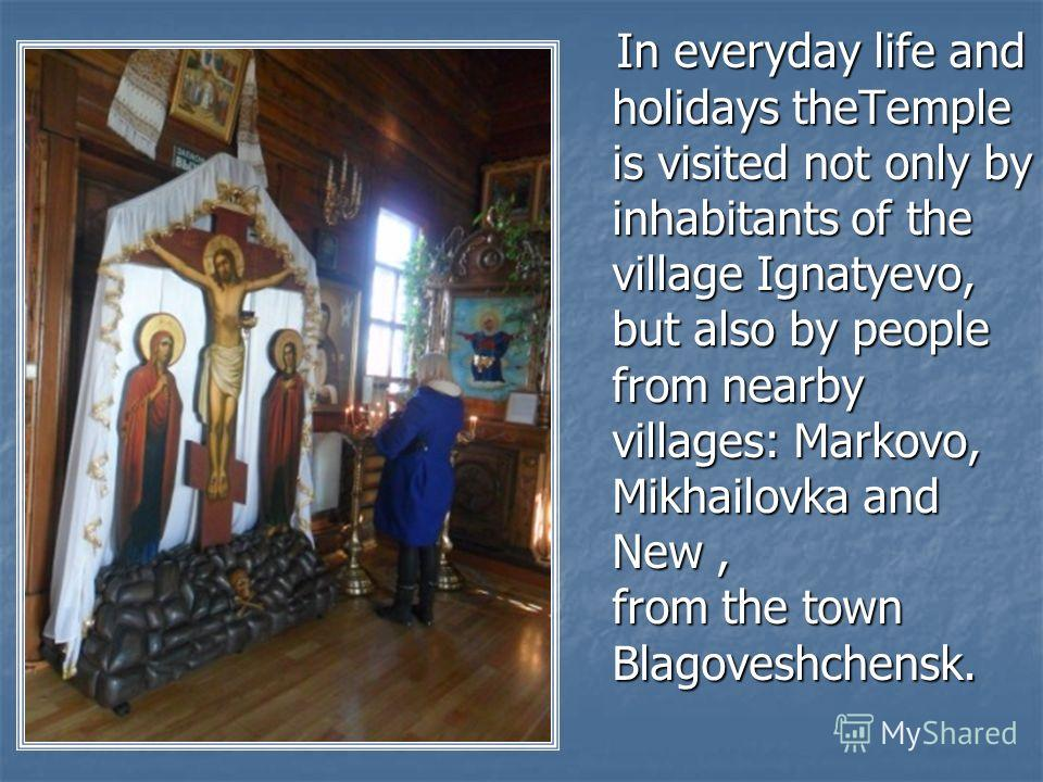 In everyday life and holidays theTemple is visited not only by inhabitants of the village Ignatyevo, but also by people from nearby villages: Markovo, Mikhailovka and New, from the town Blagoveshchensk. In everyday life and holidays theTemple is visi