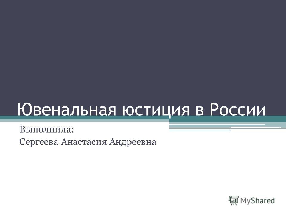Ювенальная юстиция в России Выполнила: Сергеева Анастасия Андреевна