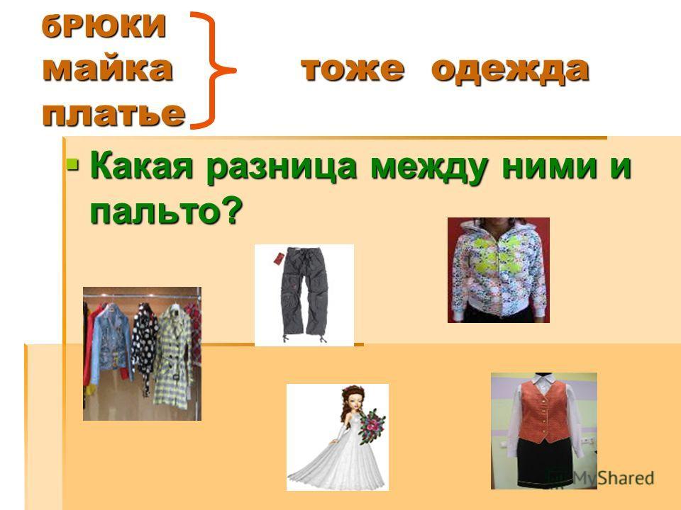 бРЮКИ майка тоже одежда платье Какая разница между ними и пальто? Какая разница между ними и пальто?