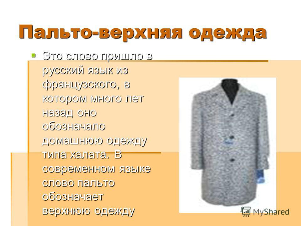 Пальто-верхняя одежда Это слово пришло в русский язык из французского, в котором много лет назад оно обозначало домашнюю одежду типа халата. В современном языке слово пальто обозначает верхнюю одежду Это слово пришло в русский язык из французского, в