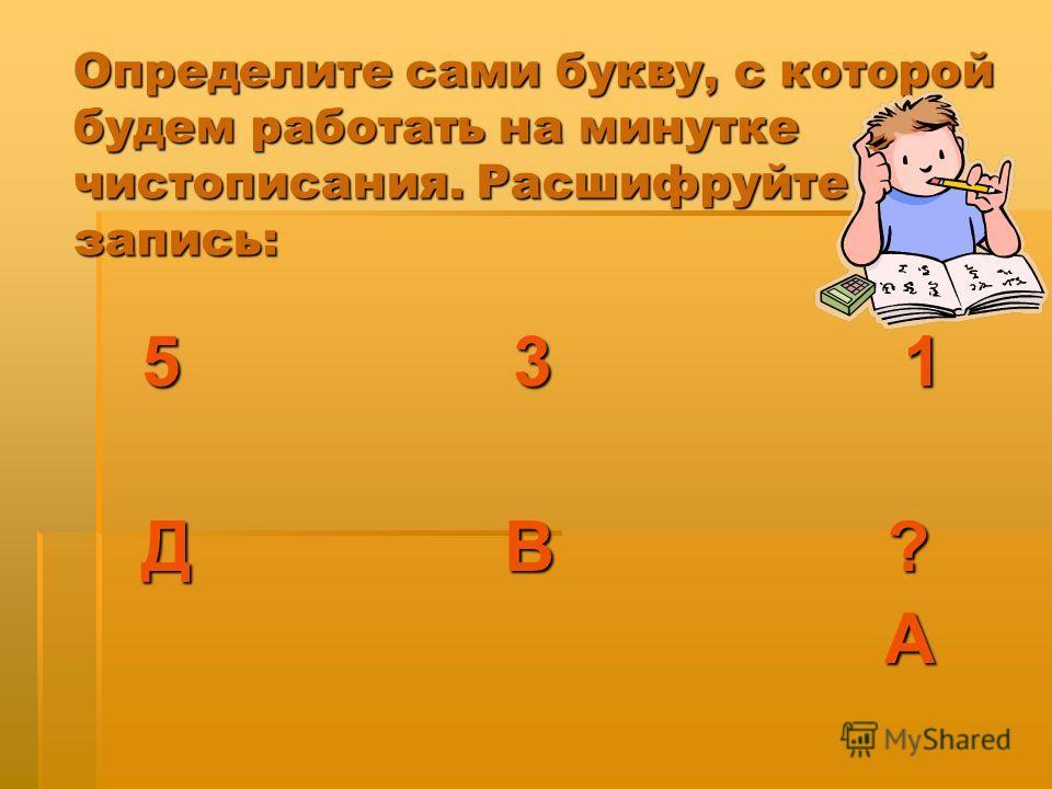 Определите сами букву, с которой будем работать на минутке чистописания. Расшифруйте запись: 5 3 1 Д В ? А