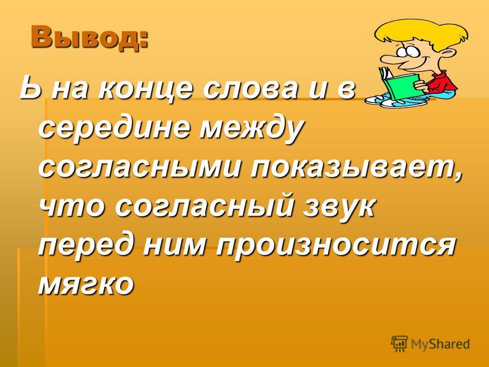 Вывод: Ь на конце слова и в середине между согласными показывает, что согласный звук перед ним произносится мягко