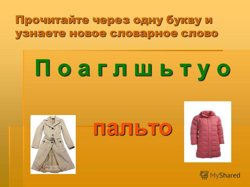Прочитайте через одну букву и узнаете новое словарное слово П о а г л ш ь т у о пальто