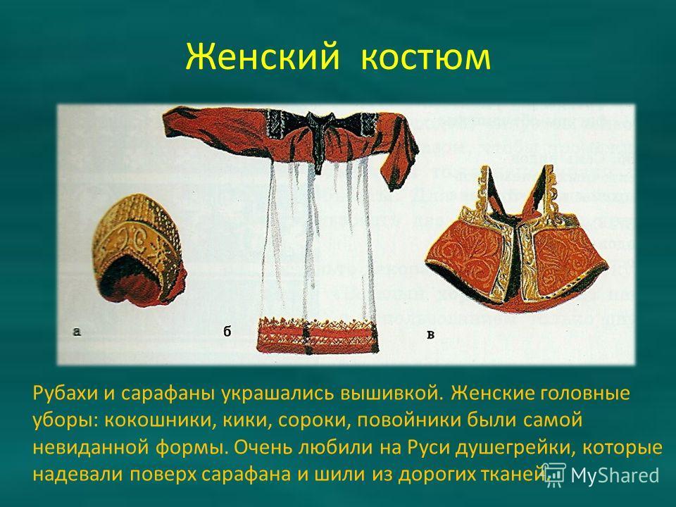 Женский костюм Рубахи и сарафаны украшались вышивкой. Женские головные уборы: кокошники, кики, сороки, повойники были самой невиданной формы. Очень любили на Руси душегрейки, которые надевали поверх сарафана и шили из дорогих тканей.