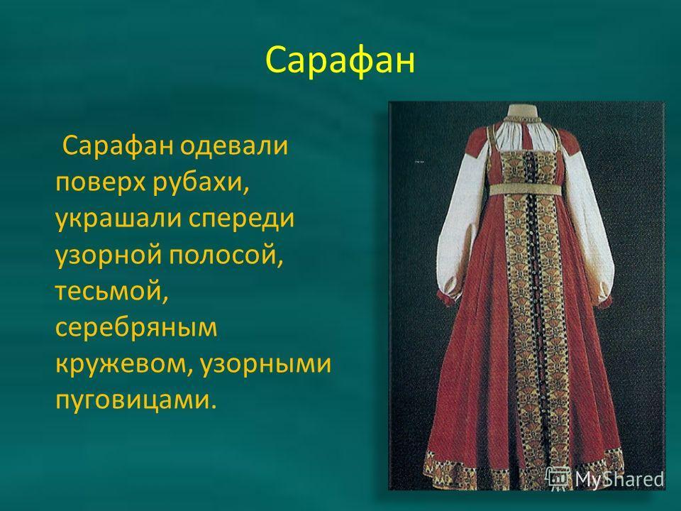 Сарафан Сарафан одевали поверх рубахи, украшали спереди узорной полосой, тесьмой, серебряным кружевом, узорными пуговицами.