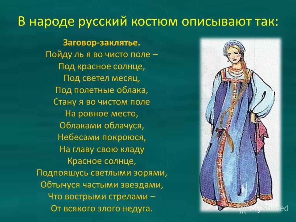 В народе русский костюм описывают так: Заговор-заклятье. Пойду ль я во чисто поле – Под красное солнце, Под светел месяц, Под полетные облака, Стану я во чистом поле На ровное место, Облаками облачуся, Небесами покроюся, На главу свою кладу Красное с