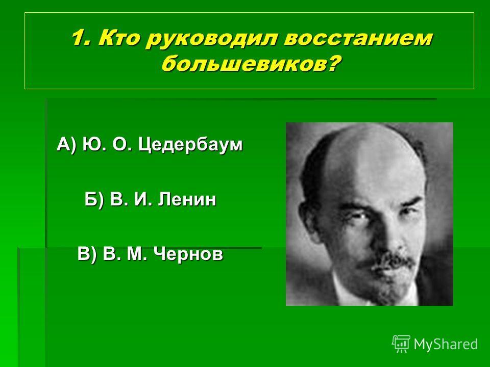 1. Кто руководил восстанием большевиков? А) Ю. О. Цедербаум Б) В. И. Ленин В) В. М. Чернов