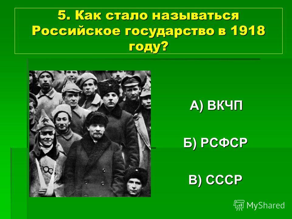 5. Как стало называться Российское государство в 1918 году? А) ВКЧП А) ВКЧП Б) РСФСР В) СССР