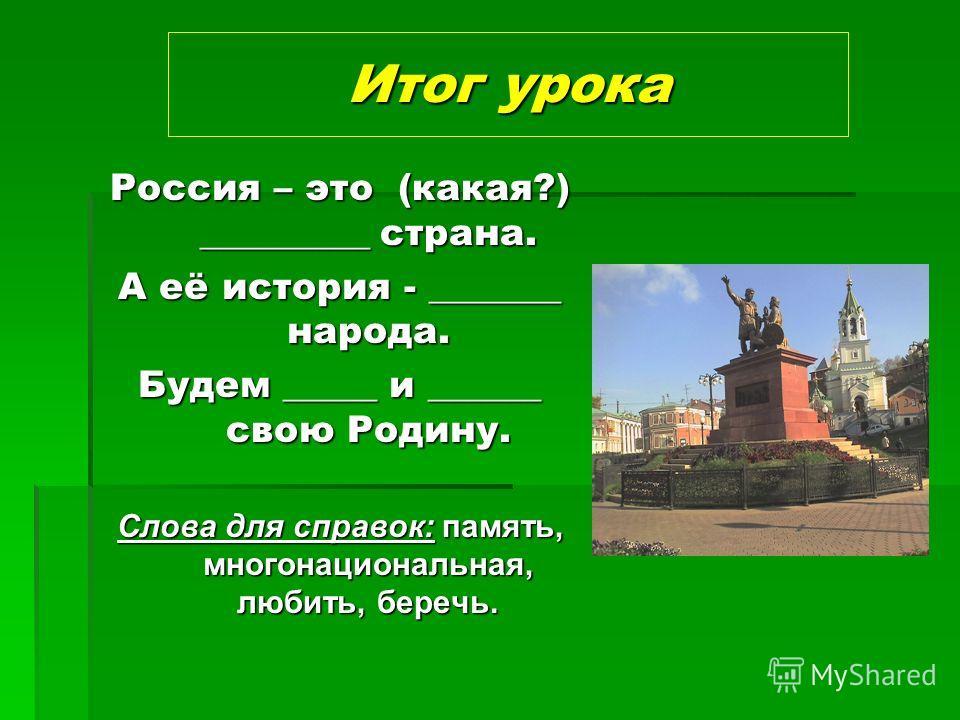 Итог урока Россия – это (какая?) _________ страна. А её история - _______ народа. Будем _____ и ______ свою Родину. Слова для справок: память, многонациональная, любить, беречь.