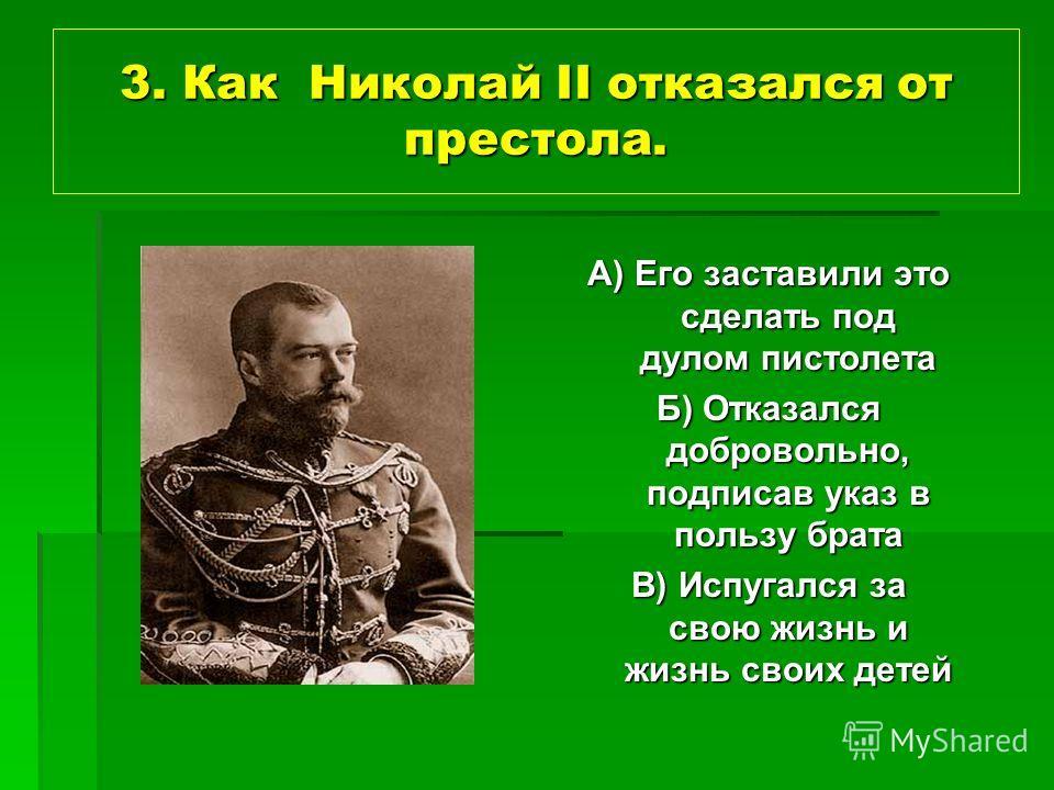 3. Как Николай II отказался от престола. А) Его заставили это сделать под дулом пистолета Б) Отказался добровольно, подписав указ в пользу брата В) Испугался за свою жизнь и жизнь своих детей