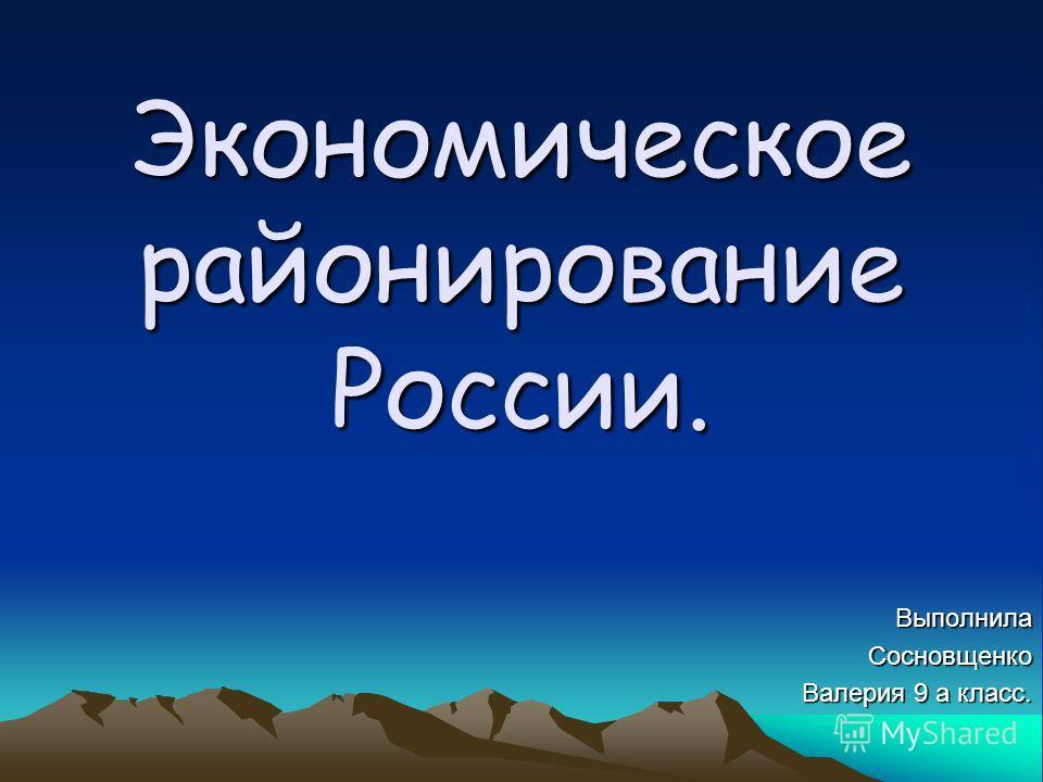 Экономическое районирование России. Выполнила Сосновщенко Валерия 9 а класс.