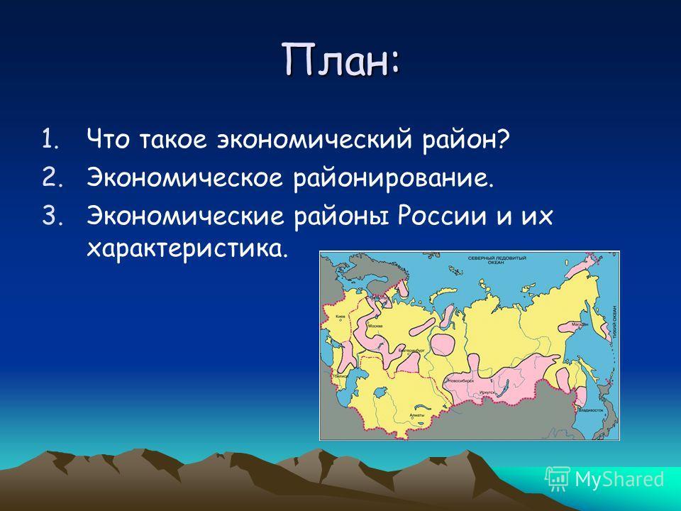 План: 1. Что такое экономический район? 2. Экономическое районирование. 3. Экономические районы России и их характеристика.