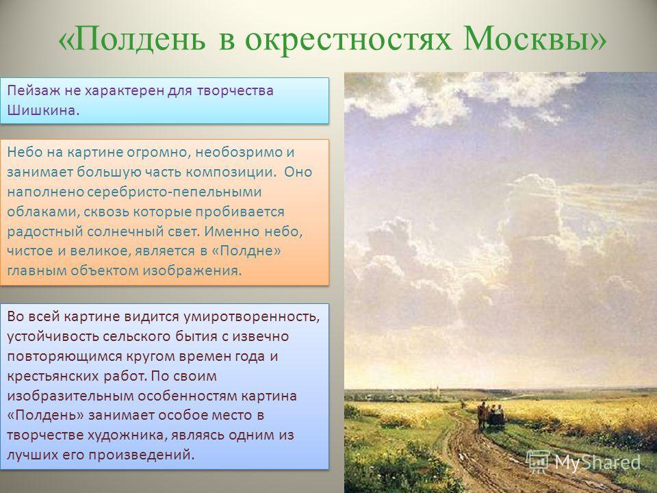 «Полдень в окрестностях Москвы» Пейзаж не характерен для творчества Шишкина. Небо на картине огромно, необозримо и занимает большую часть композиции. Оно наполнено серебристо-пепельными облаками, сквозь которые пробивается радостный солнечный свет. И