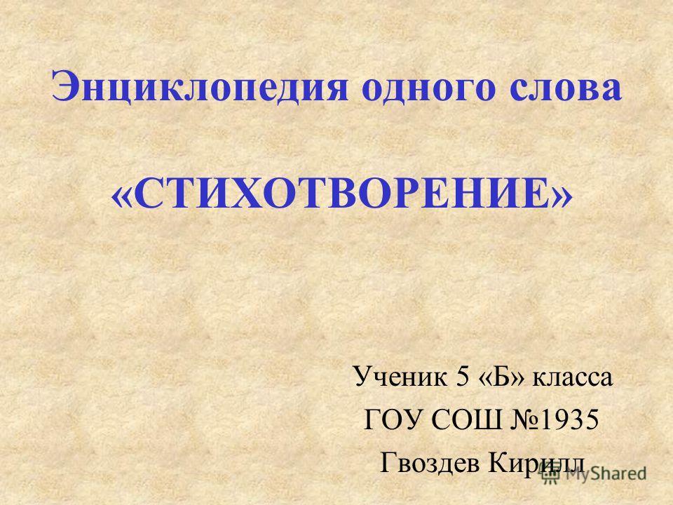 Энциклопедия одного слова «СТИХОТВОРЕНИЕ» Ученик 5 «Б» класса ГОУ СОШ 1935 Гвоздев Кирилл