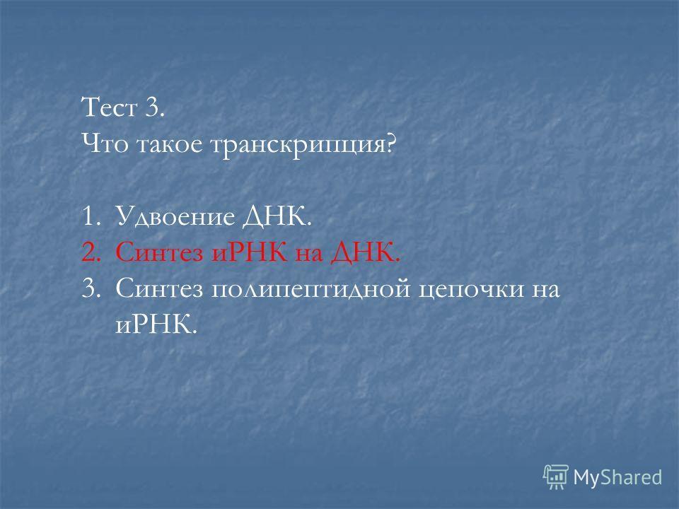 Тест 3. Что такое транскрипция? 1. Удвоение ДНК. 2. Синтез иРНК на ДНК. 3. Синтез полипептидной цепочки на иРНК.