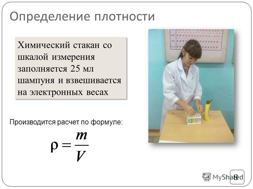 Определение плотности Химический стакан со шкалой измерения заполняется 25 мл шампуня и взвешивается на электронных весах Производится расчет по формуле: 8