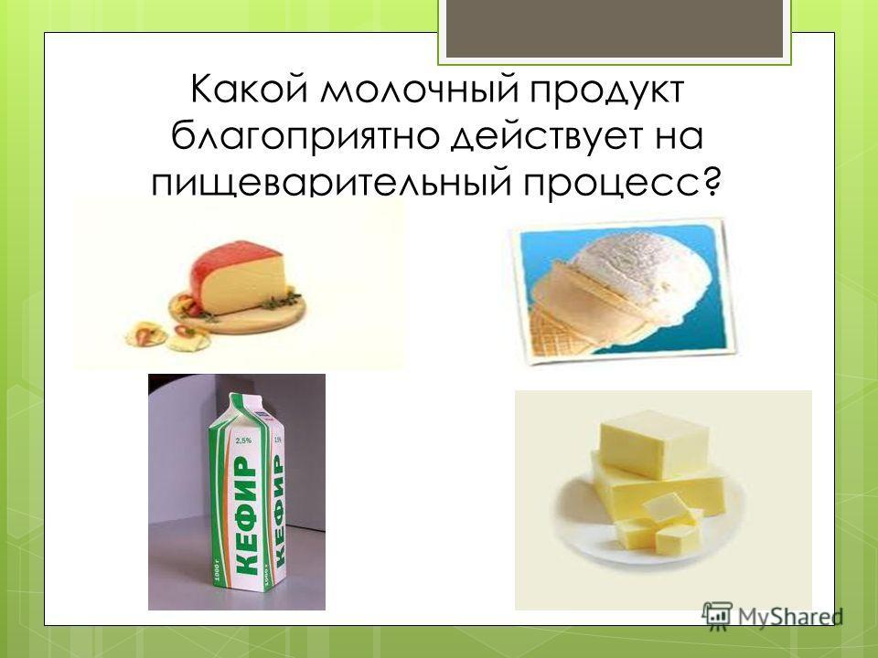 Какой молочный продукт благоприятно действует на пищеварительный процесс?