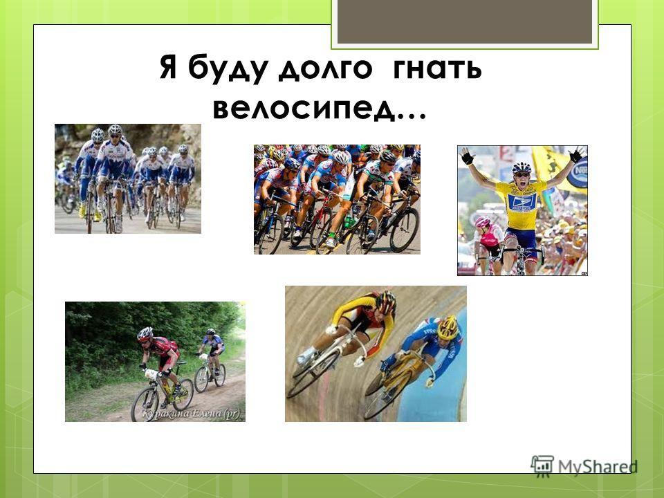 Я буду долго гнать велосипед…