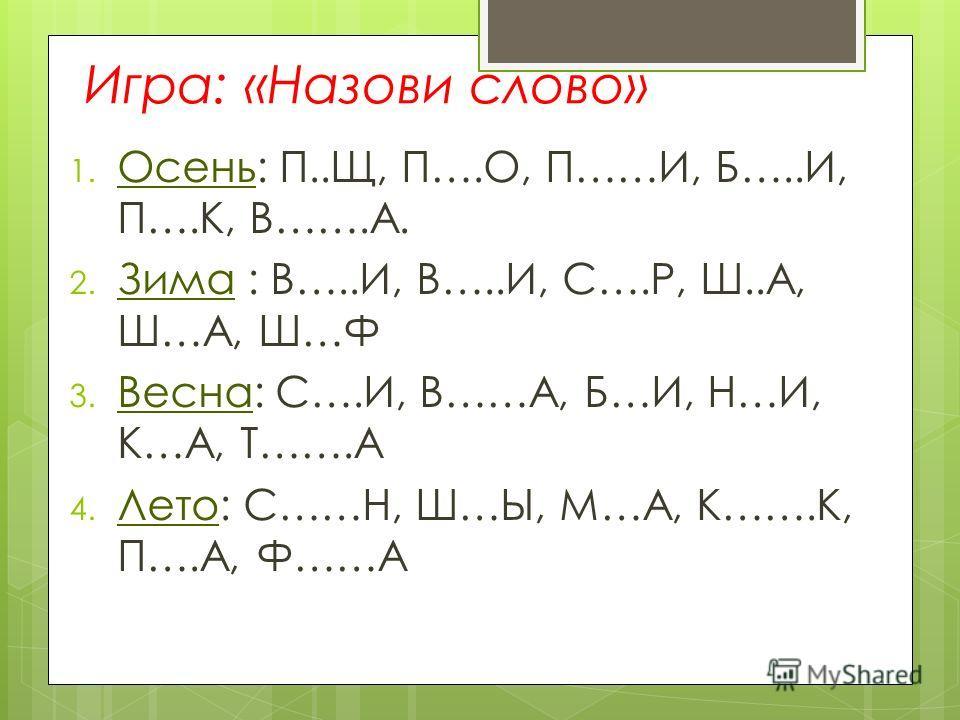 Игра: «Назови слово» 1. Осень: П..Щ, П….О, П……И, Б…..И, П….К, В…….А. 2. Зима : В…..И, В…..И, С….Р, Ш..А, Ш…А, Ш…Ф 3. Весна: С….И, В……А, Б…И, Н…И, К…А, Т…….А 4. Лето: С……Н, Ш…Ы, М…А, К…….К, П….А, Ф……А