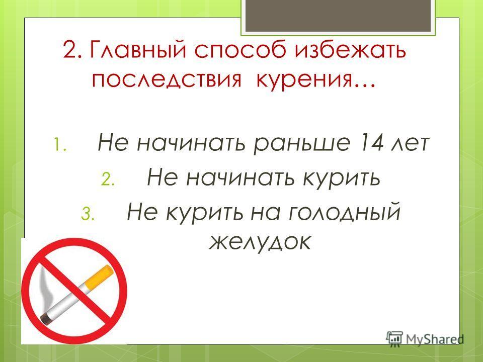 2. Главный способ избежать последствия курения… 1. Не начинать раньше 14 лет 2. Не начинать курить 3. Не курить на голодный желудок