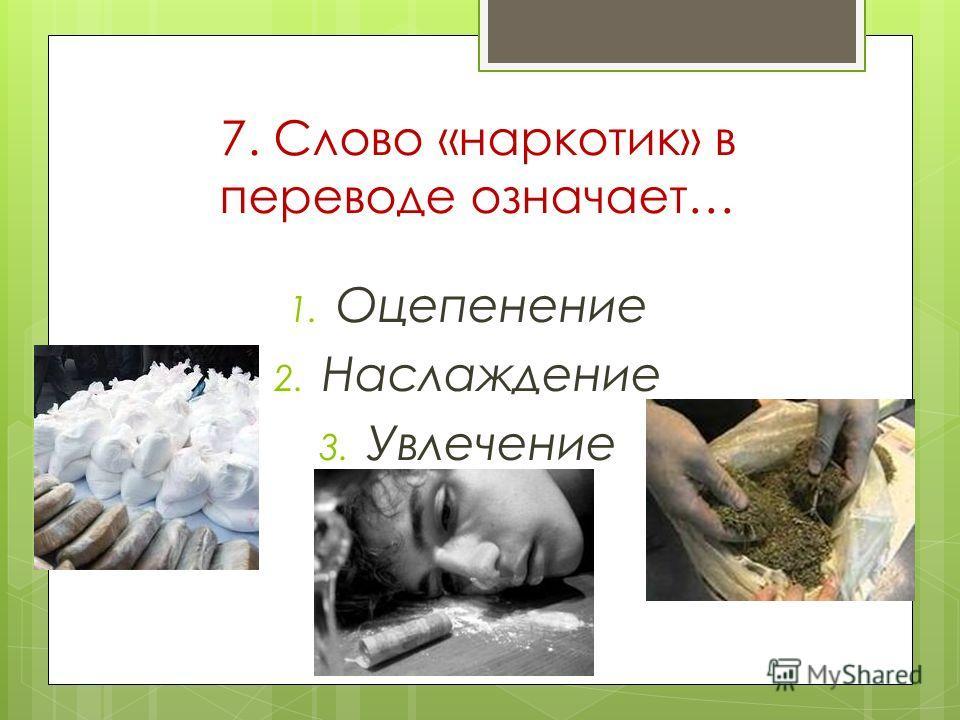 7. Слово «наркотик» в переводе означает… 1. Оцепенение 2. Наслаждение 3. Увлечение