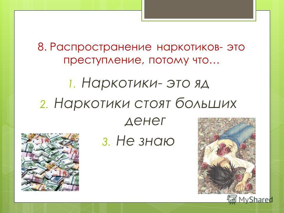 8. Распространение наркотиков- это преступление, потому что… 1. Наркотики- это яд 2. Наркотики стоят больших денег 3. Не знаю