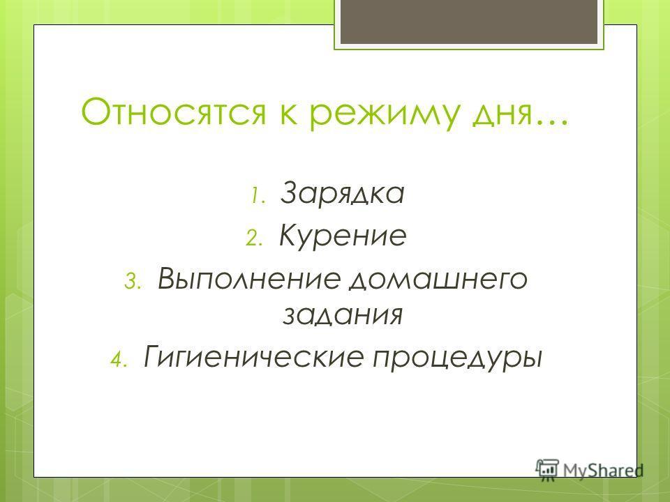 Относятся к режиму дня… 1. Зарядка 2. Курение 3. Выполнение домашнего задания 4. Гигиенические процедуры