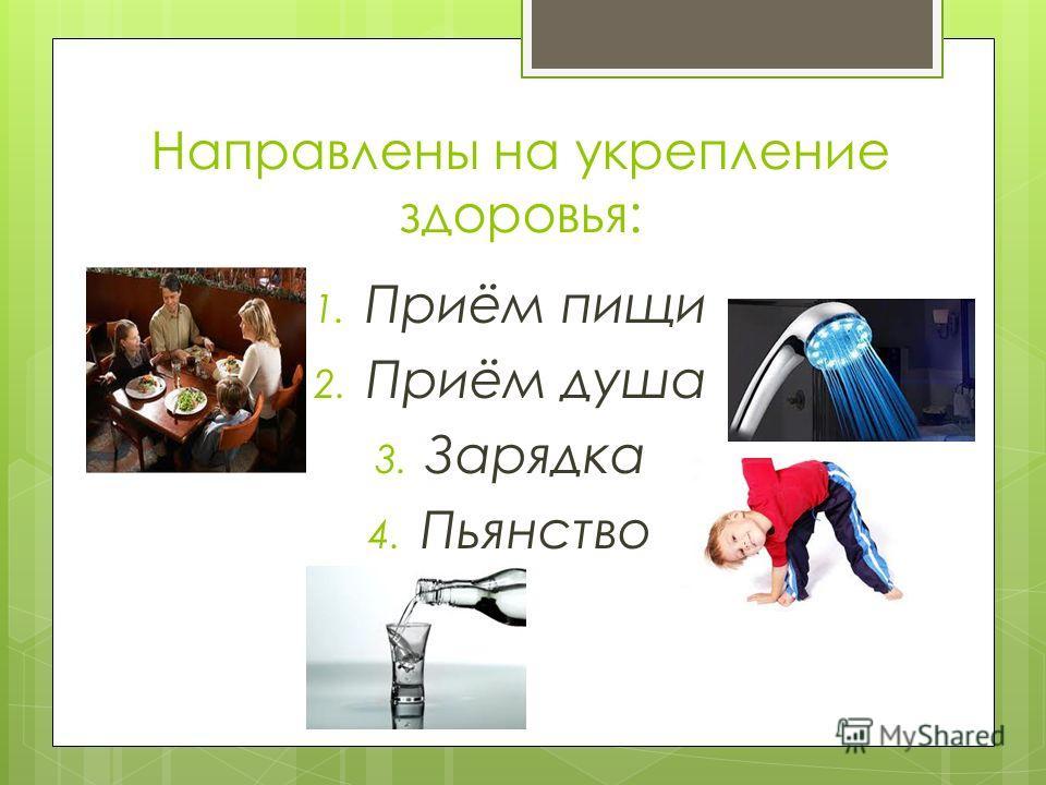 Направлены на укрепление здоровья: 1. Приём пищи 2. Приём душа 3. Зарядка 4. Пьянство