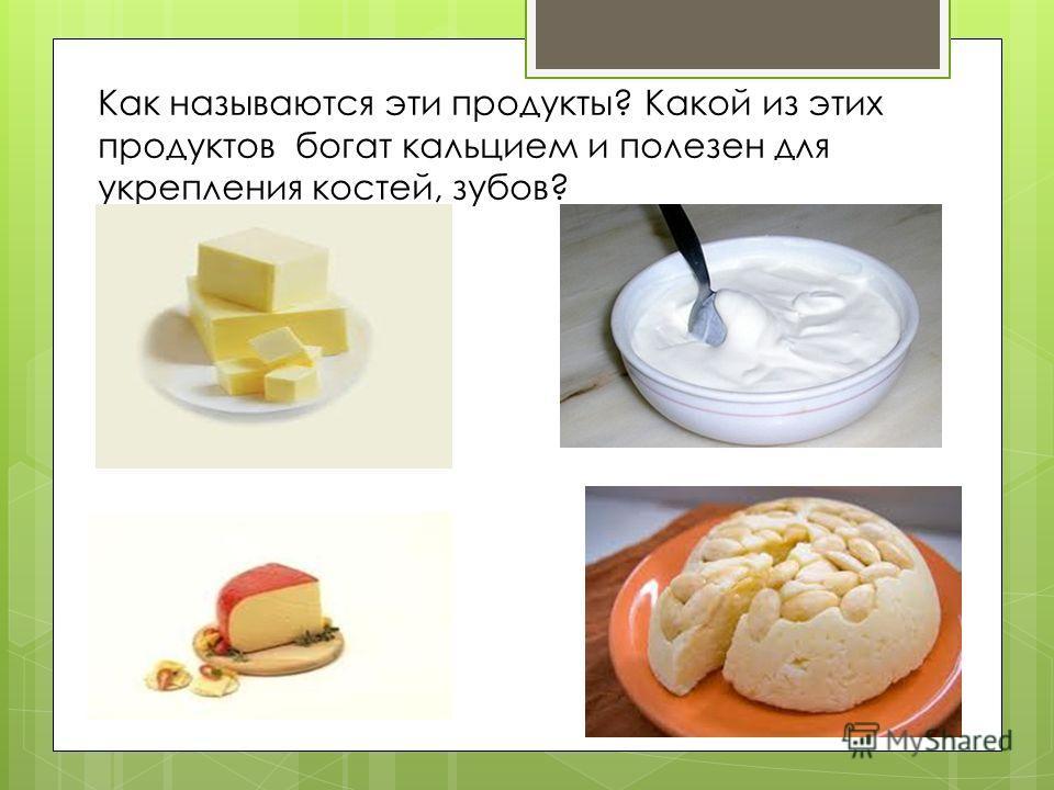 Как называются эти продукты? Какой из этих продуктов богат кальцием и полезен для укрепления костей, зубов?