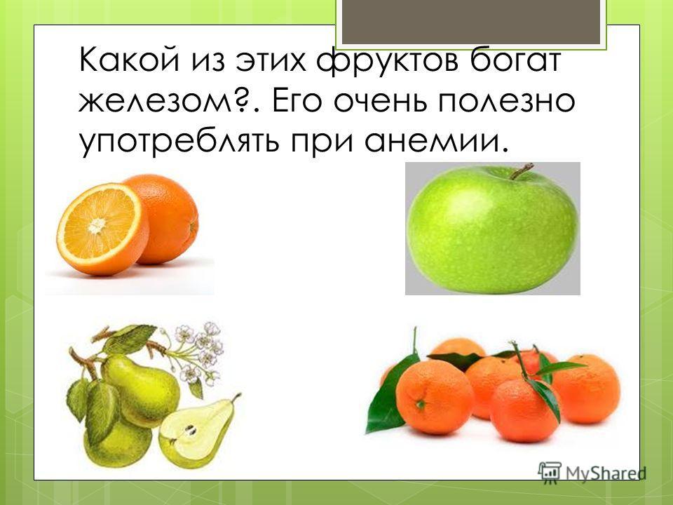 Какой из этих фруктов богат железом?. Его очень полезно употреблять при анемии.
