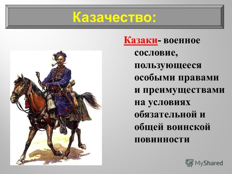 Казаки Казаки - военное сословие, пользующееся особыми правами и преимуществами на условиях обязательной и общей воинской повинности Казачество: