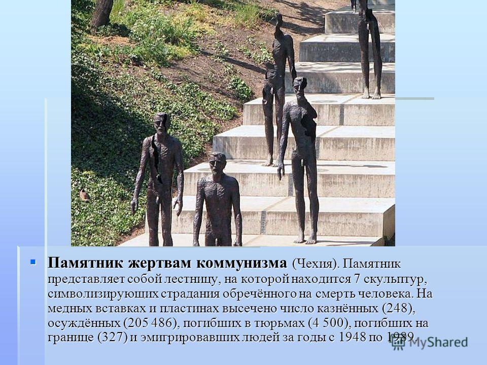 Памятник жертвам коммунизма (Чехия). Памятник представляет собой лестницу, на которой находится 7 скульптур, символизирующих страдания обречённого на смерть человека. На медных вставках и пластинах высечено число казнённых (248), осуждённых (205 486)