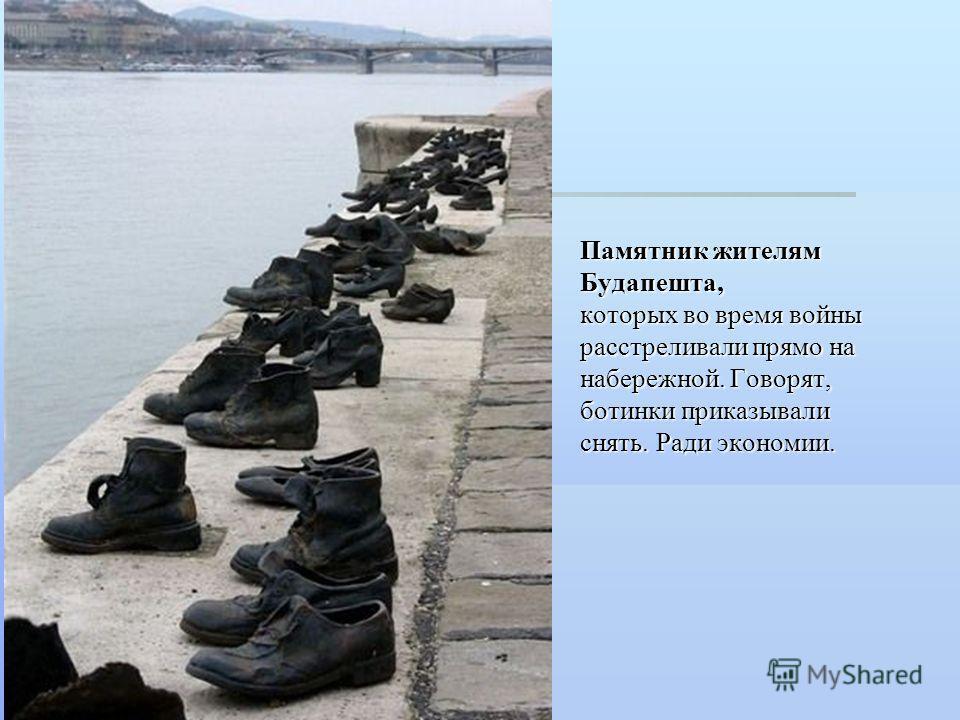 Памятник жителям Будапешта, которых во время войны расстреливали прямо на набережной. Говорят, ботинки приказывали снять. Ради экономии.