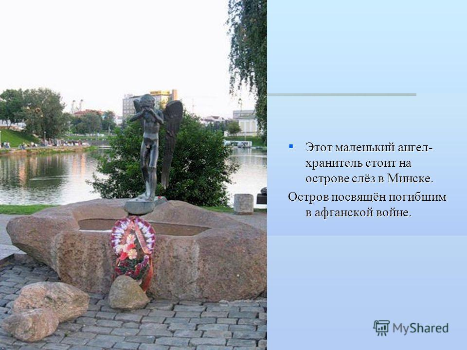 Этот маленький ангел- хранитель стоит на острове слёз в Минске. Этот маленький ангел- хранитель стоит на острове слёз в Минске. Остров посвящён погибшим в афганской войне.