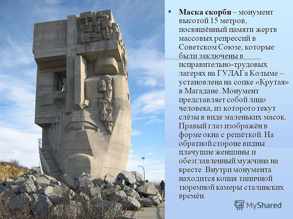 Маска скорби – монумент высотой 15 метров, посвящённый памяти жертв массовых репрессий в Советском Союзе, которые были заключены в исправительно-трудовых лагерях на ГУЛАГа Колыме – установлена на сопке «Крутая» в Магадане. Монумент представляет собой