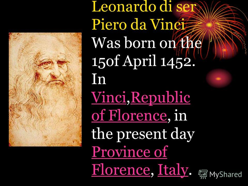Leonardo di ser Piero da Vinci Was born on the 15of April 1452. In Vinci,Republic of Florence, in the present day Province of Florence, Italy. VinciRepublic of Florence Province of FlorenceItaly