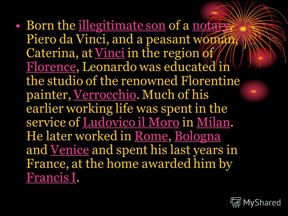 Born the illegitimate son of a notary, Piero da Vinci, and a peasant woman, Caterina, at Vinci in the region of Florence, Leonardo was educated in the studio of the renowned Florentine painter, Verrocchio. Much of his earlier working life was spent i
