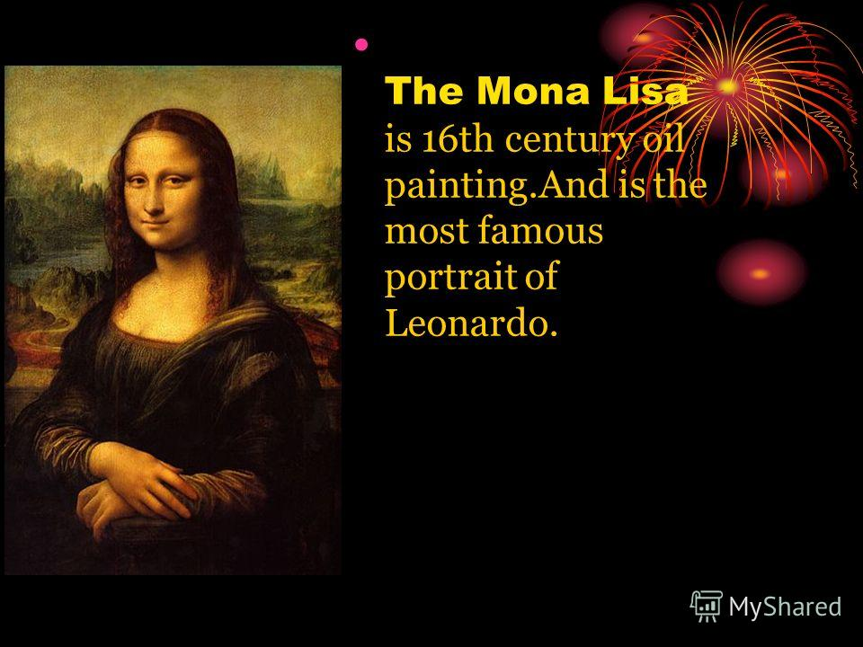 The Mona Lisa is 16th century oil painting.And is the most famous portrait of Leonardo.
