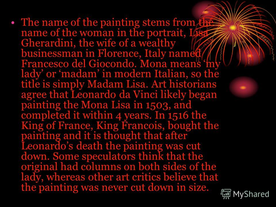 The name of the painting stems from the name of the woman in the portrait, Lisa Gherardini, the wife of a wealthy businessman in Florence, Italy named Francesco del Giocondo. Mona means my lady or madam in modern Italian, so the title is simply Madam