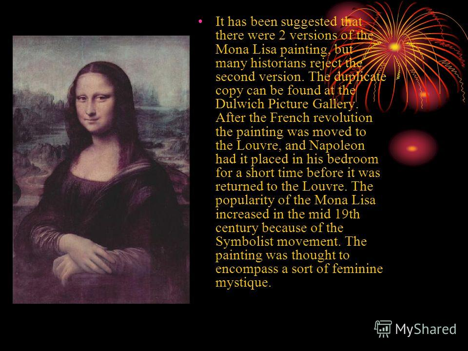 It has been suggested that there were 2 versions of the Mona Lisa painting, but many historians reject the second version. The duplicate copy can be found at the Dulwich Picture Gallery. After the French revolution the painting was moved to the Louvr