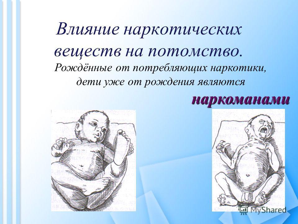 Влияние наркотических веществ на потомство. Рождённые от потребляющих наркотики, дети уже от рождения являются наркоманами наркоманами